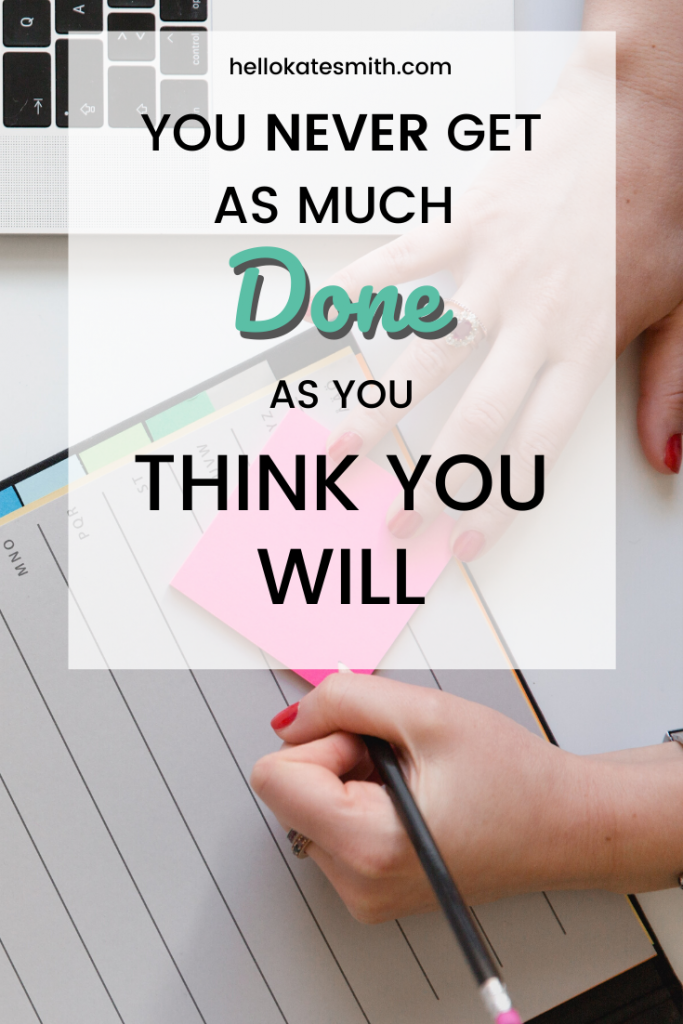 You never get as much done as you think you will!